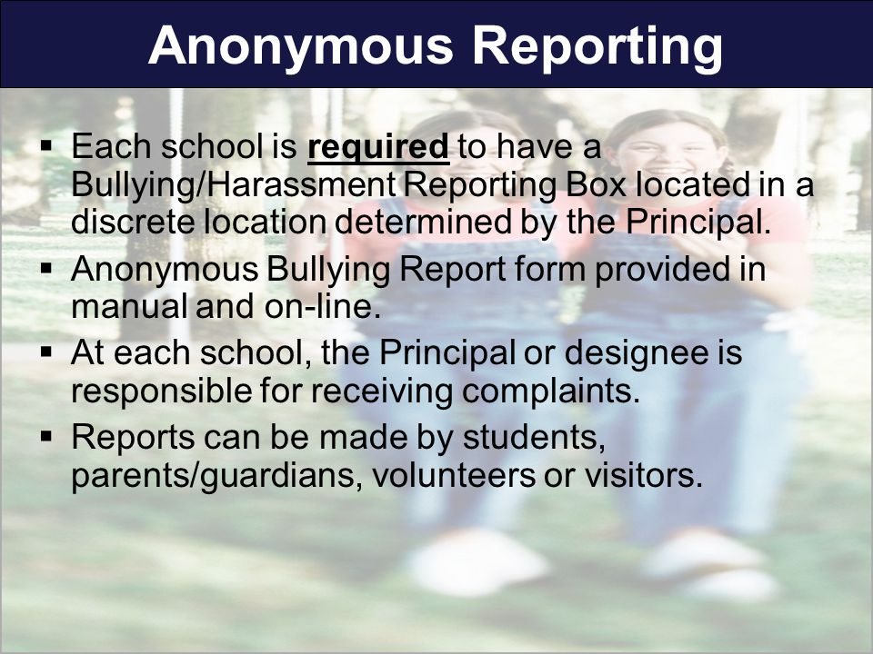 Anonymous Reporting  Each school is required to have a Bullying/Harassment Reporting Box located in a discrete location determined by the Principal.