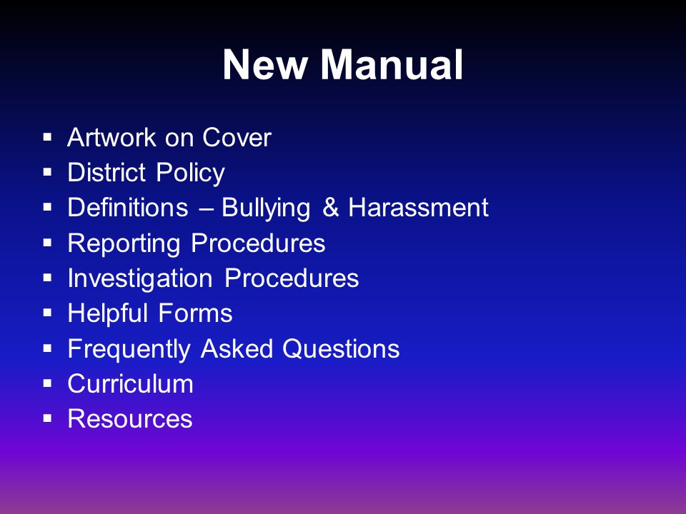 New Manual  Artwork on Cover  District Policy  Definitions – Bullying & Harassment  Reporting Procedures  Investigation Procedures  Helpful Forms  Frequently Asked Questions  Curriculum  Resources