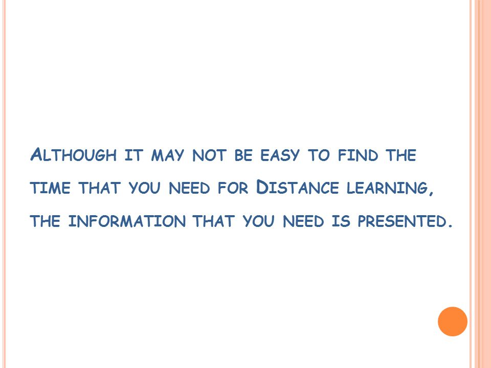 A LTHOUGH IT MAY NOT BE EASY TO FIND THE TIME THAT YOU NEED FOR D ISTANCE LEARNING, THE INFORMATION THAT YOU NEED IS PRESENTED.