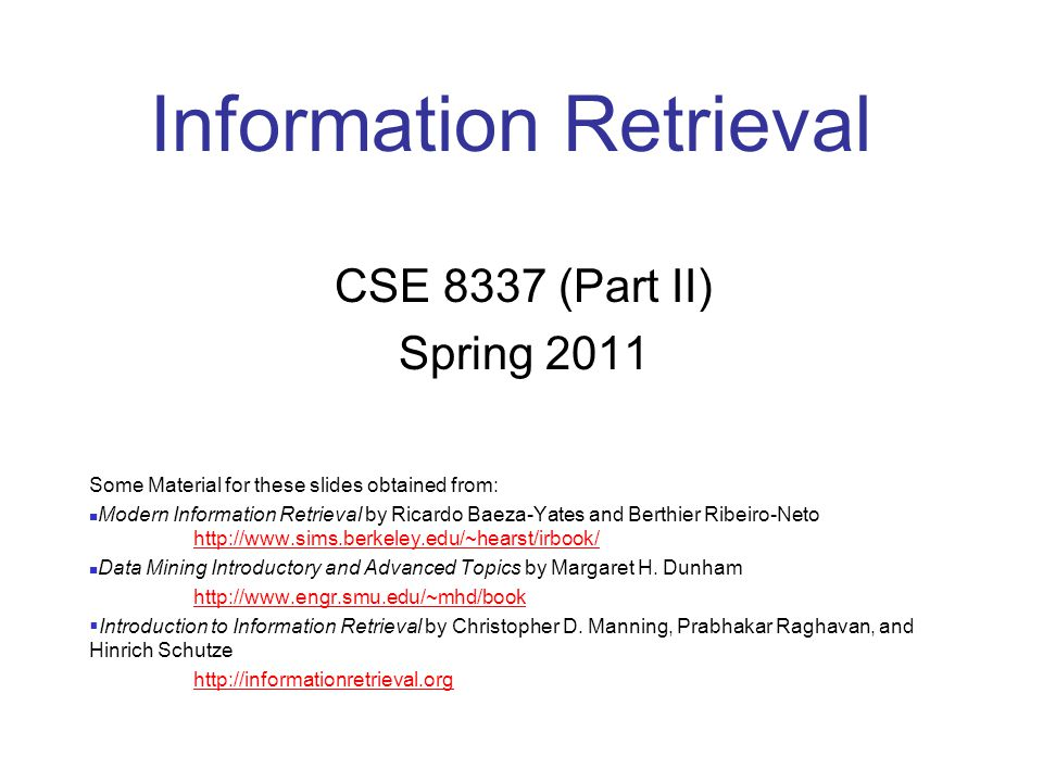 Information Retrieval CSE 8337 (Part II) Spring 2011 Some Material for these slides obtained from: Modern Information Retrieval by Ricardo Baeza-Yates and Berthier Ribeiro-Neto http://www.sims.berkeley.edu/~hearst/irbook/ http://www.sims.berkeley.edu/~hearst/irbook/ Data Mining Introductory and Advanced Topics by Margaret H.
