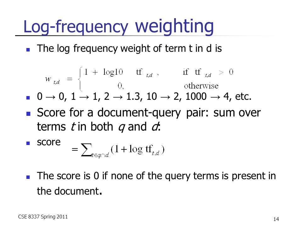 CSE 8337 Spring 2011 14 Log-frequency weighting The log frequency weight of term t in d is 0 → 0, 1 → 1, 2 → 1.3, 10 → 2, 1000 → 4, etc. Score for a d