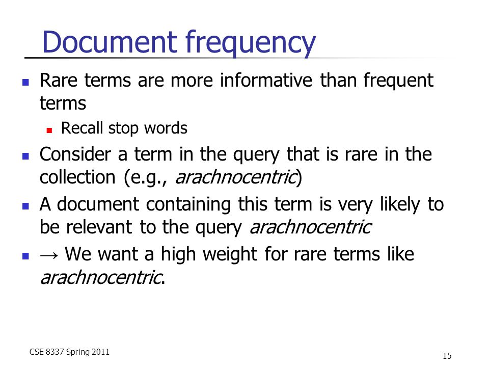 CSE 8337 Spring 2011 15 Document frequency Rare terms are more informative than frequent terms Recall stop words Consider a term in the query that is