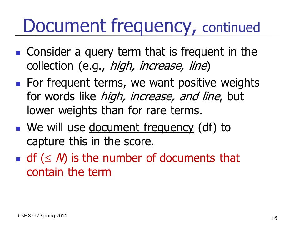 CSE 8337 Spring 2011 16 Document frequency, continued Consider a query term that is frequent in the collection (e.g., high, increase, line) For frequent terms, we want positive weights for words like high, increase, and line, but lower weights than for rare terms.