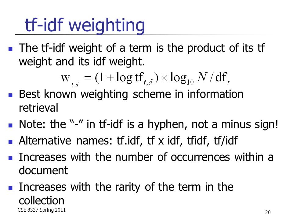 CSE 8337 Spring 2011 20 tf-idf weighting The tf-idf weight of a term is the product of its tf weight and its idf weight. Best known weighting scheme i