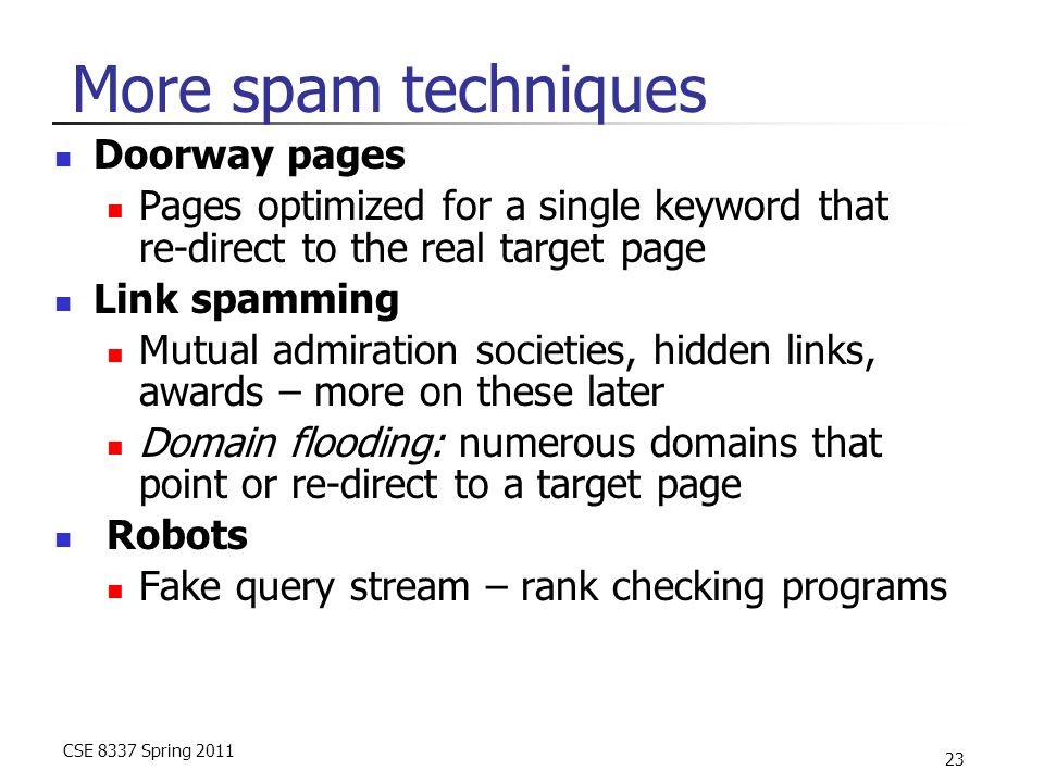 CSE 8337 Spring 2011 23 More spam techniques Doorway pages Pages optimized for a single keyword that re-direct to the real target page Link spamming M