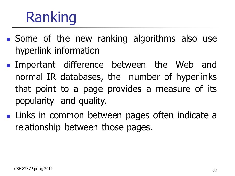 CSE 8337 Spring 2011 27 Ranking Some of the new ranking algorithms also use hyperlink information Important difference between the Web and normal IR databases, the number of hyperlinks that point to a page provides a measure of its popularity and quality.