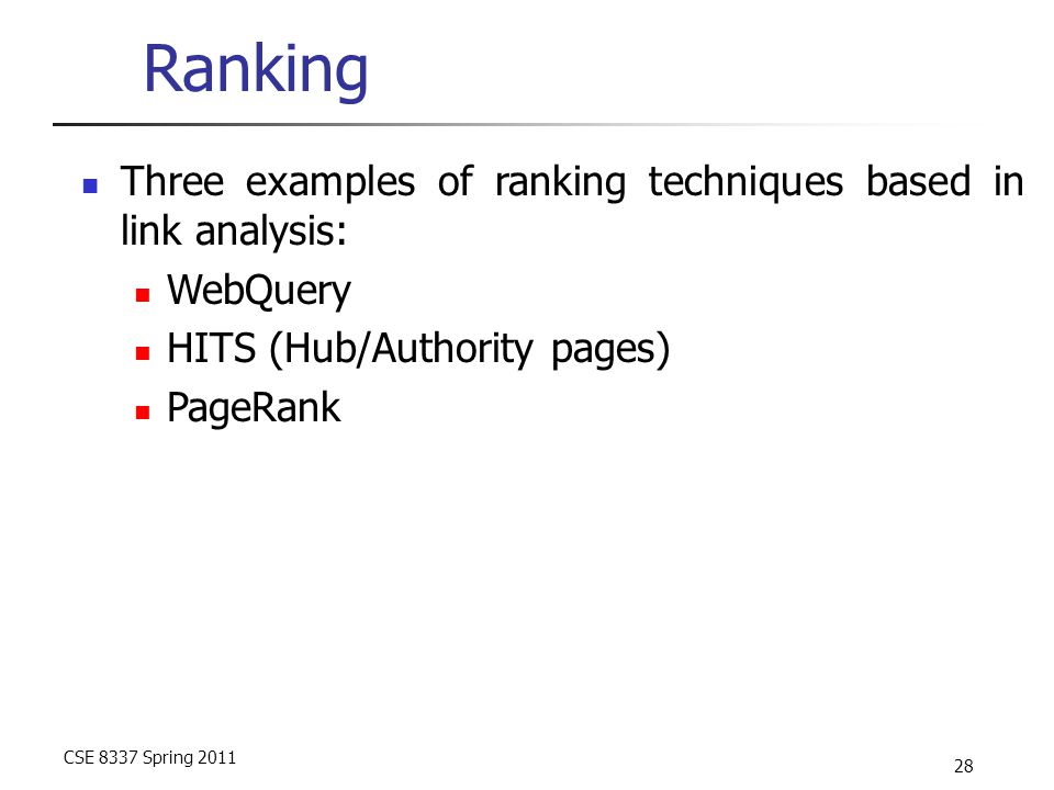 CSE 8337 Spring 2011 28 Ranking Three examples of ranking techniques based in link analysis: WebQuery HITS (Hub/Authority pages) PageRank