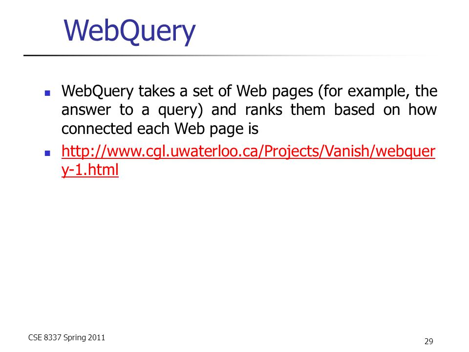 CSE 8337 Spring 2011 29 WebQuery WebQuery takes a set of Web pages (for example, the answer to a query) and ranks them based on how connected each Web page is http://www.cgl.uwaterloo.ca/Projects/Vanish/webquer y-1.html http://www.cgl.uwaterloo.ca/Projects/Vanish/webquer y-1.html