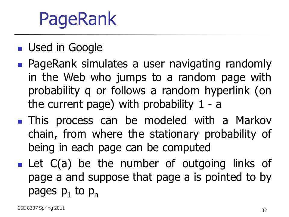 CSE 8337 Spring 2011 32 PageRank Used in Google PageRank simulates a user navigating randomly in the Web who jumps to a random page with probability q or follows a random hyperlink (on the current page) with probability 1 - a This process can be modeled with a Markov chain, from where the stationary probability of being in each page can be computed Let C(a) be the number of outgoing links of page a and suppose that page a is pointed to by pages p 1 to p n