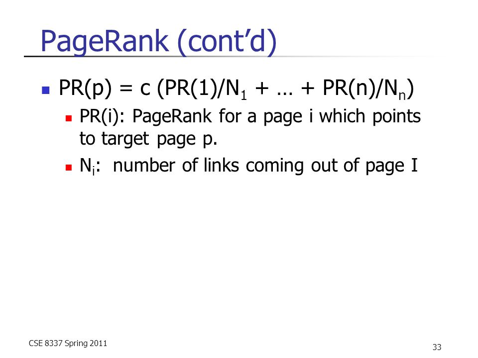 CSE 8337 Spring 2011 33 PageRank (cont'd) PR(p) = c (PR(1)/N 1 + … + PR(n)/N n ) PR(i): PageRank for a page i which points to target page p. N i : num
