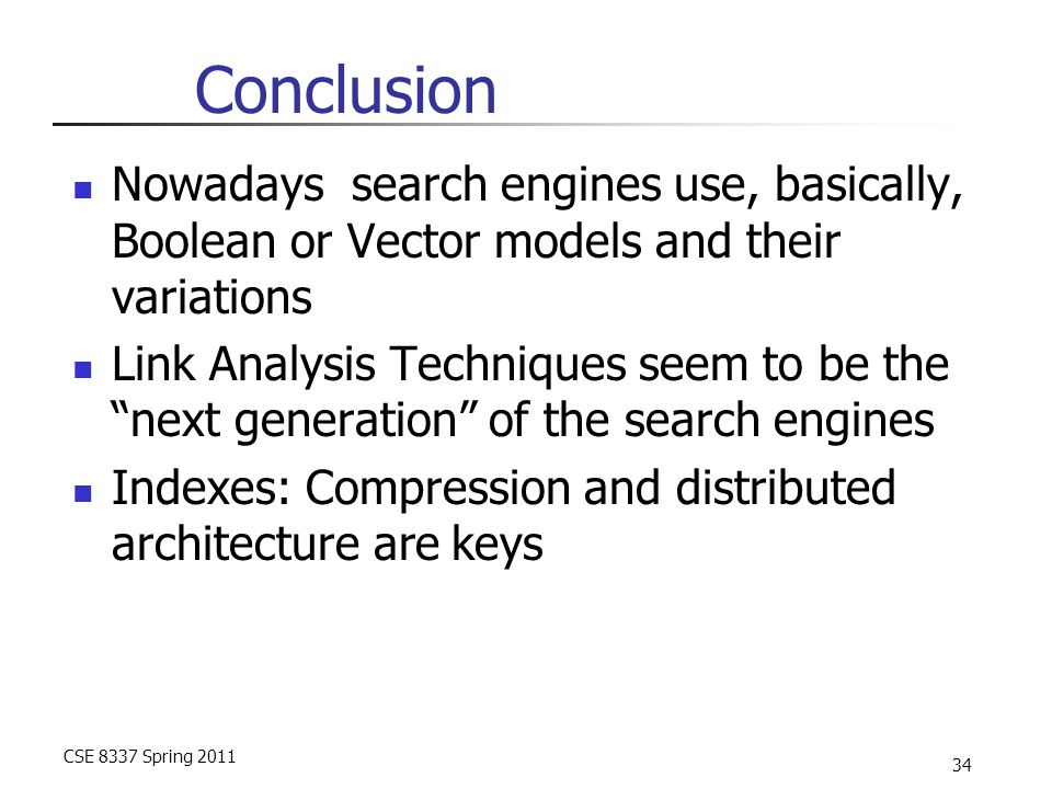 CSE 8337 Spring 2011 34 Conclusion Nowadays search engines use, basically, Boolean or Vector models and their variations Link Analysis Techniques seem to be the next generation of the search engines Indexes: Compression and distributed architecture are keys