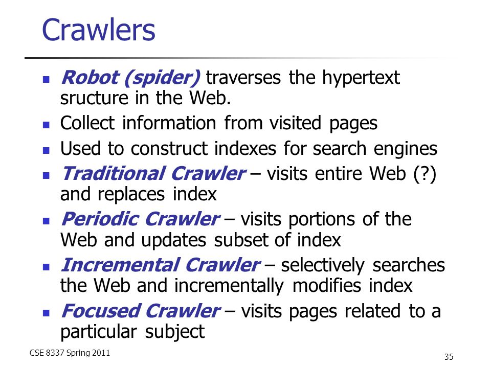CSE 8337 Spring 2011 35 Crawlers Robot (spider) traverses the hypertext sructure in the Web.