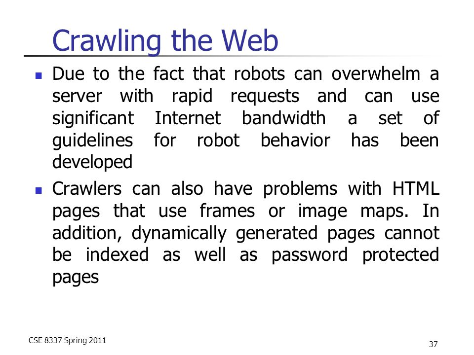 CSE 8337 Spring 2011 37 Crawling the Web Due to the fact that robots can overwhelm a server with rapid requests and can use significant Internet bandwidth a set of guidelines for robot behavior has been developed Crawlers can also have problems with HTML pages that use frames or image maps.