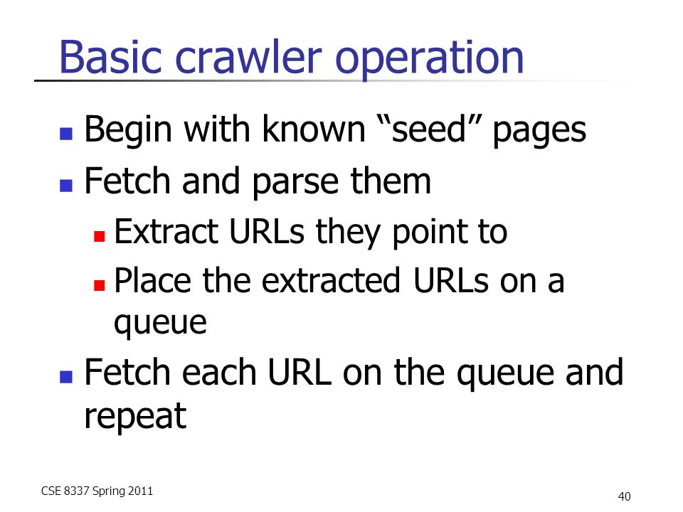 CSE 8337 Spring 2011 40 Basic crawler operation Begin with known seed pages Fetch and parse them Extract URLs they point to Place the extracted URLs on a queue Fetch each URL on the queue and repeat