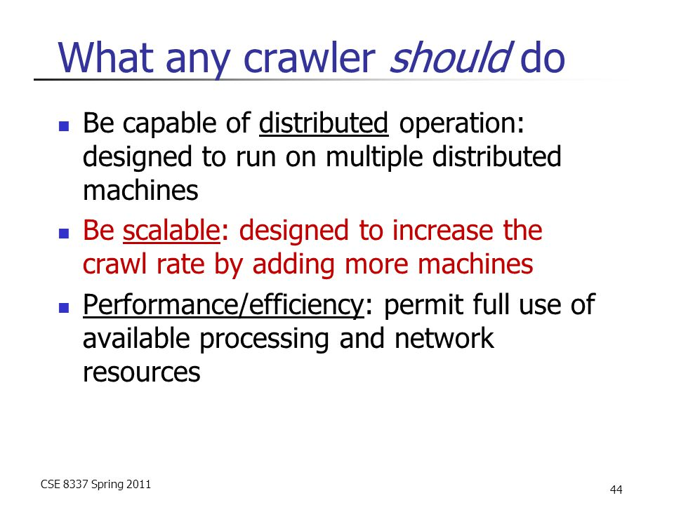 CSE 8337 Spring 2011 44 What any crawler should do Be capable of distributed operation: designed to run on multiple distributed machines Be scalable: designed to increase the crawl rate by adding more machines Performance/efficiency: permit full use of available processing and network resources