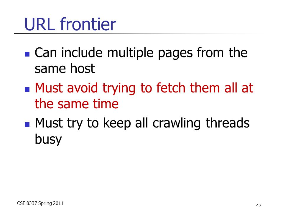 CSE 8337 Spring 2011 47 URL frontier Can include multiple pages from the same host Must avoid trying to fetch them all at the same time Must try to keep all crawling threads busy