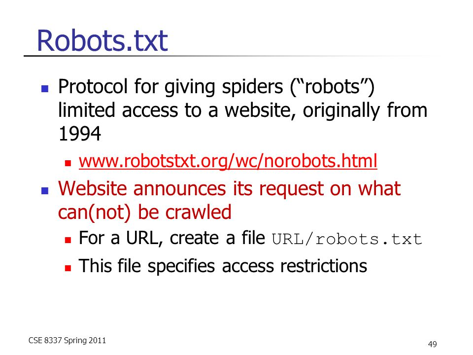 CSE 8337 Spring 2011 49 Robots.txt Protocol for giving spiders ( robots ) limited access to a website, originally from 1994 www.robotstxt.org/wc/norobots.html Website announces its request on what can(not) be crawled For a URL, create a file URL/robots.txt This file specifies access restrictions