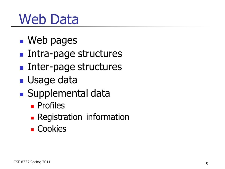 CSE 8337 Spring 2011 5 Web Data Web pages Intra-page structures Inter-page structures Usage data Supplemental data Profiles Registration information Cookies