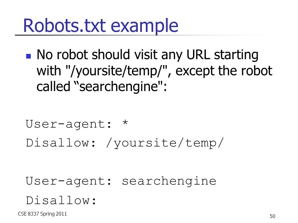 CSE 8337 Spring 2011 50 Robots.txt example No robot should visit any URL starting with /yoursite/temp/ , except the robot called searchengine : User-agent: * Disallow: /yoursite/temp/ User-agent: searchengine Disallow: