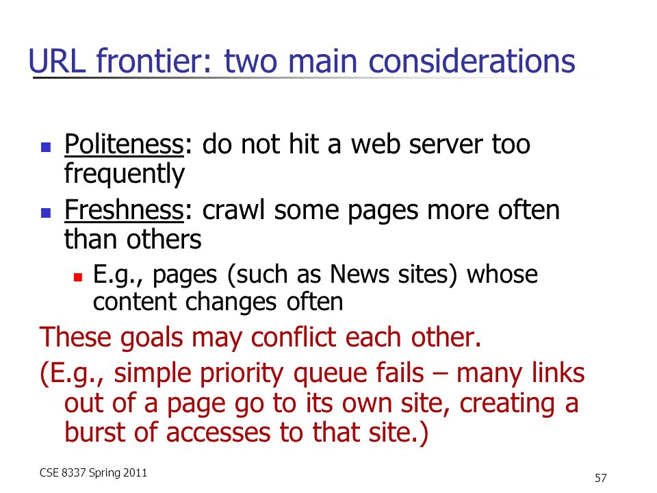 CSE 8337 Spring 2011 57 URL frontier: two main considerations Politeness: do not hit a web server too frequently Freshness: crawl some pages more often than others E.g., pages (such as News sites) whose content changes often These goals may conflict each other.