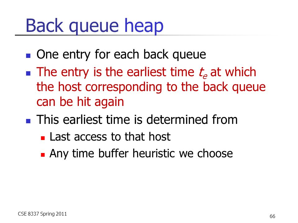 CSE 8337 Spring 2011 66 Back queue heap One entry for each back queue The entry is the earliest time t e at which the host corresponding to the back q