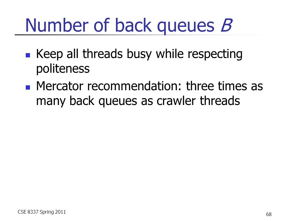 CSE 8337 Spring 2011 68 Number of back queues B Keep all threads busy while respecting politeness Mercator recommendation: three times as many back qu