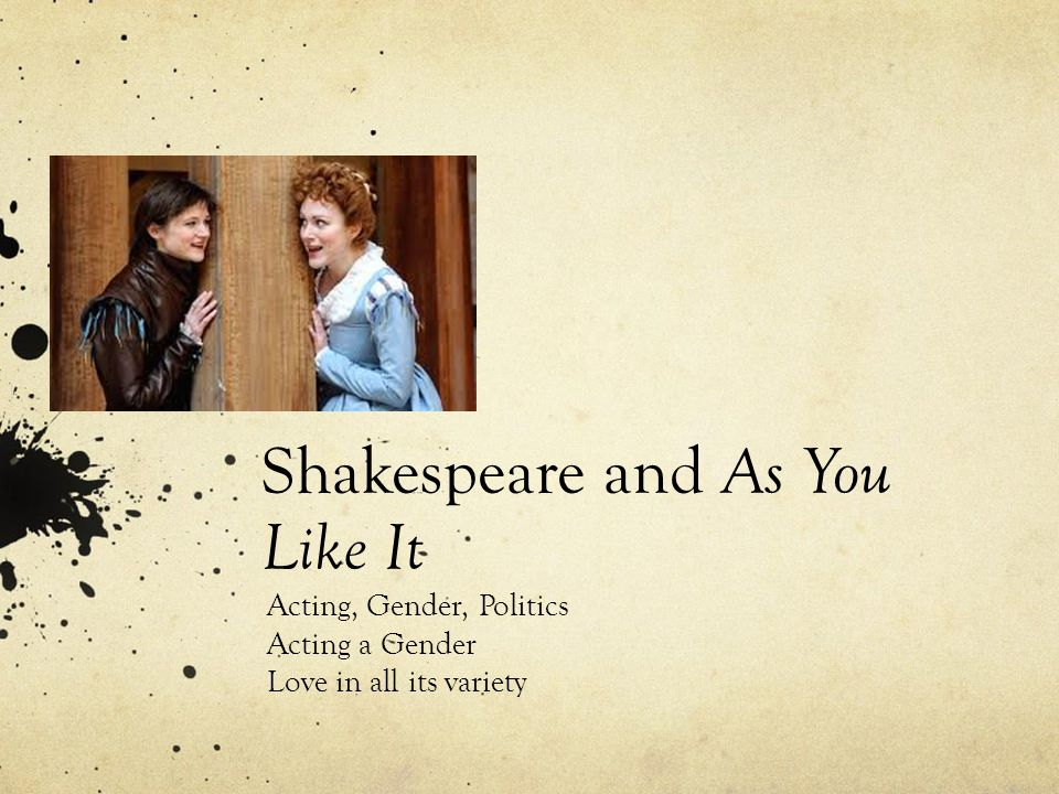 Shakespeare and As You Like It Acting, Gender, Politics Acting a Gender Love in all its variety