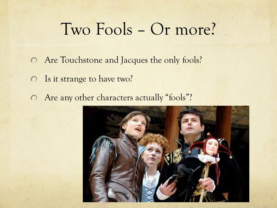 Two Fools – Or more. Are Touchstone and Jacques the only fools.