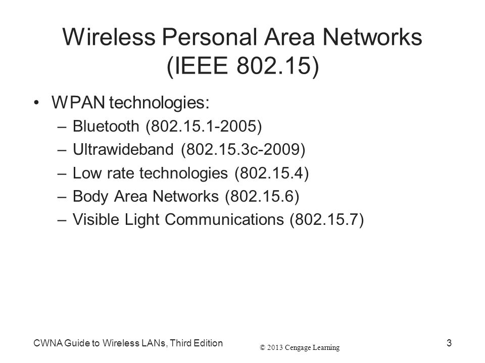 © 2013 Cengage Learning CWNA Guide to Wireless LANs, Third Edition3 Wireless Personal Area Networks (IEEE 802.15) WPAN technologies: –Bluetooth (802.1