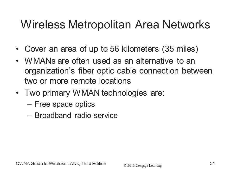 © 2013 Cengage Learning CWNA Guide to Wireless LANs, Third Edition31 Wireless Metropolitan Area Networks Cover an area of up to 56 kilometers (35 mile