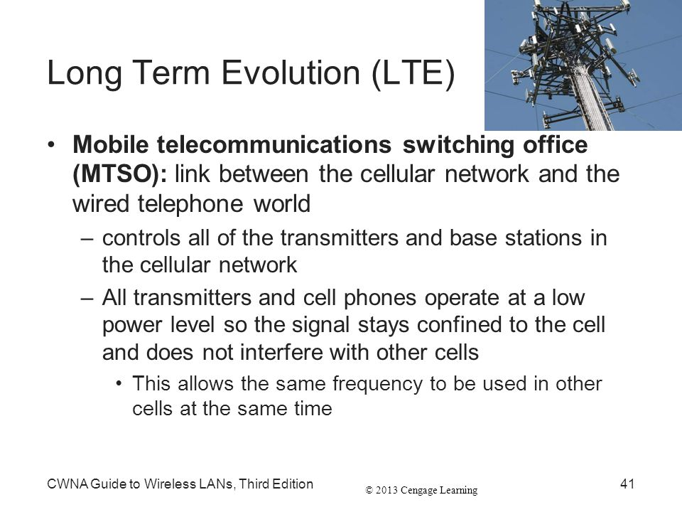 © 2013 Cengage Learning Long Term Evolution (LTE) Mobile telecommunications switching office (MTSO): link between the cellular network and the wired t