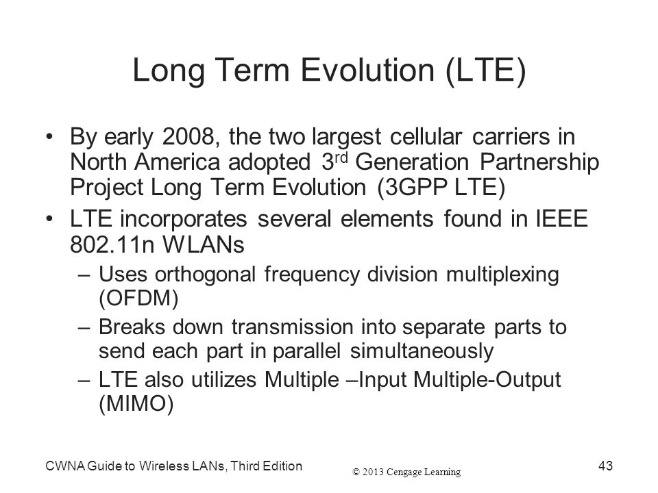 © 2013 Cengage Learning CWNA Guide to Wireless LANs, Third Edition43 Long Term Evolution (LTE) By early 2008, the two largest cellular carriers in Nor