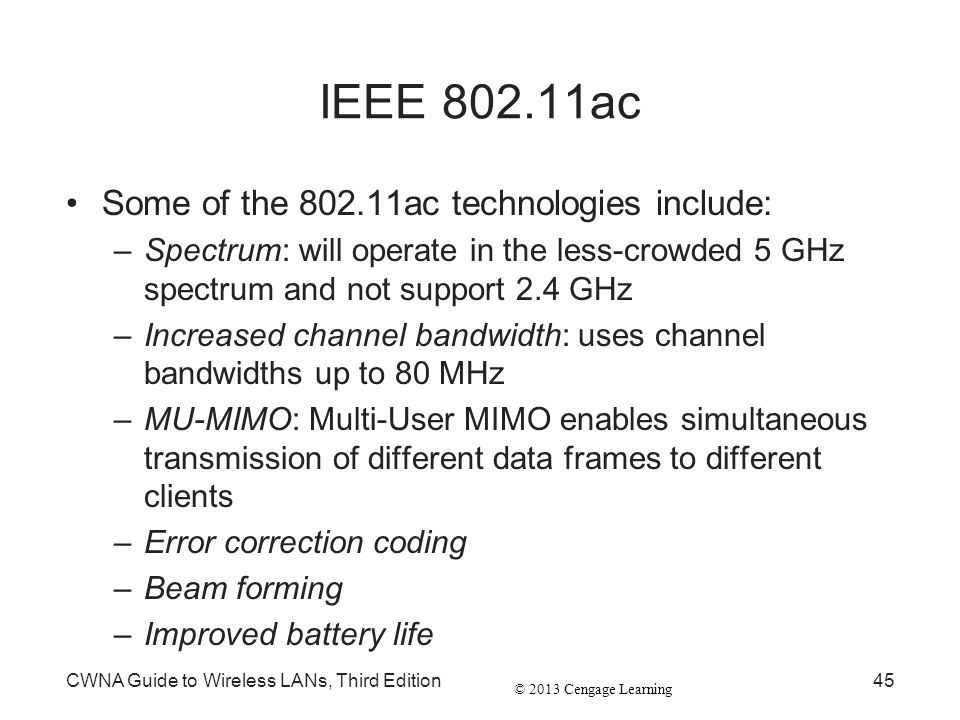 © 2013 Cengage Learning IEEE 802.11ac Some of the 802.11ac technologies include: –Spectrum: will operate in the less-crowded 5 GHz spectrum and not su