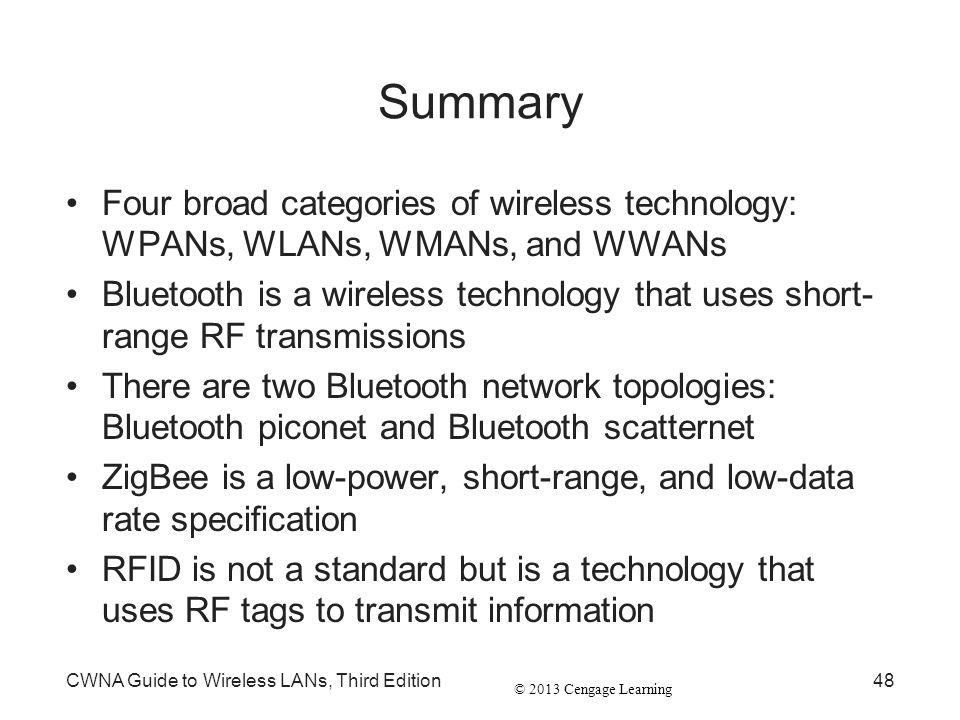 © 2013 Cengage Learning CWNA Guide to Wireless LANs, Third Edition48 Summary Four broad categories of wireless technology: WPANs, WLANs, WMANs, and WW