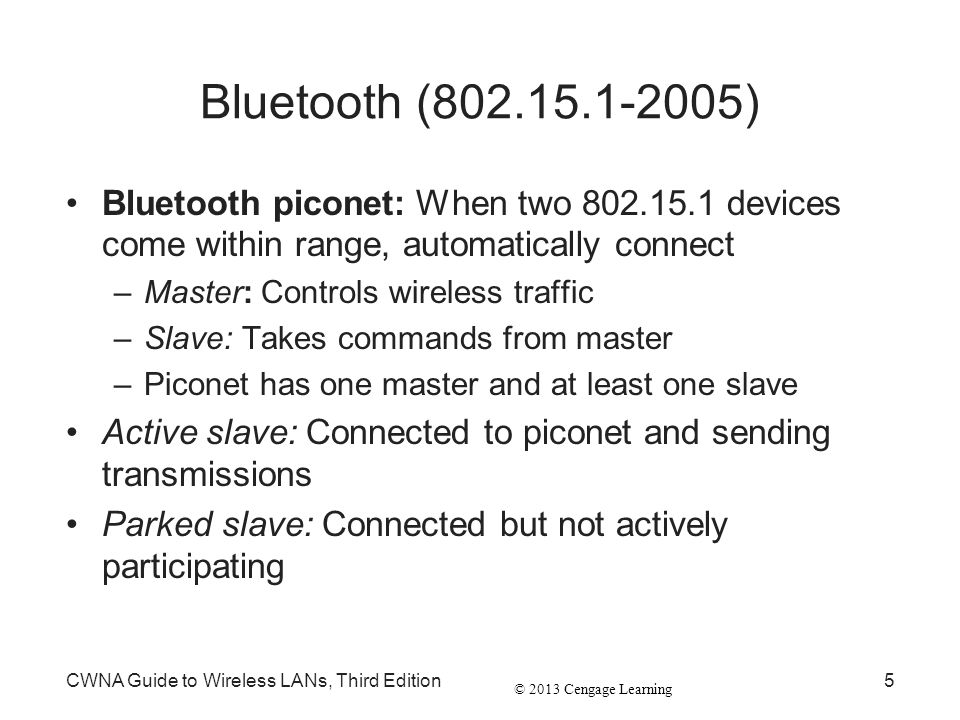 © 2013 Cengage Learning CWNA Guide to Wireless LANs, Third Edition5 Bluetooth (802.15.1-2005) Bluetooth piconet: When two 802.15.1 devices come within