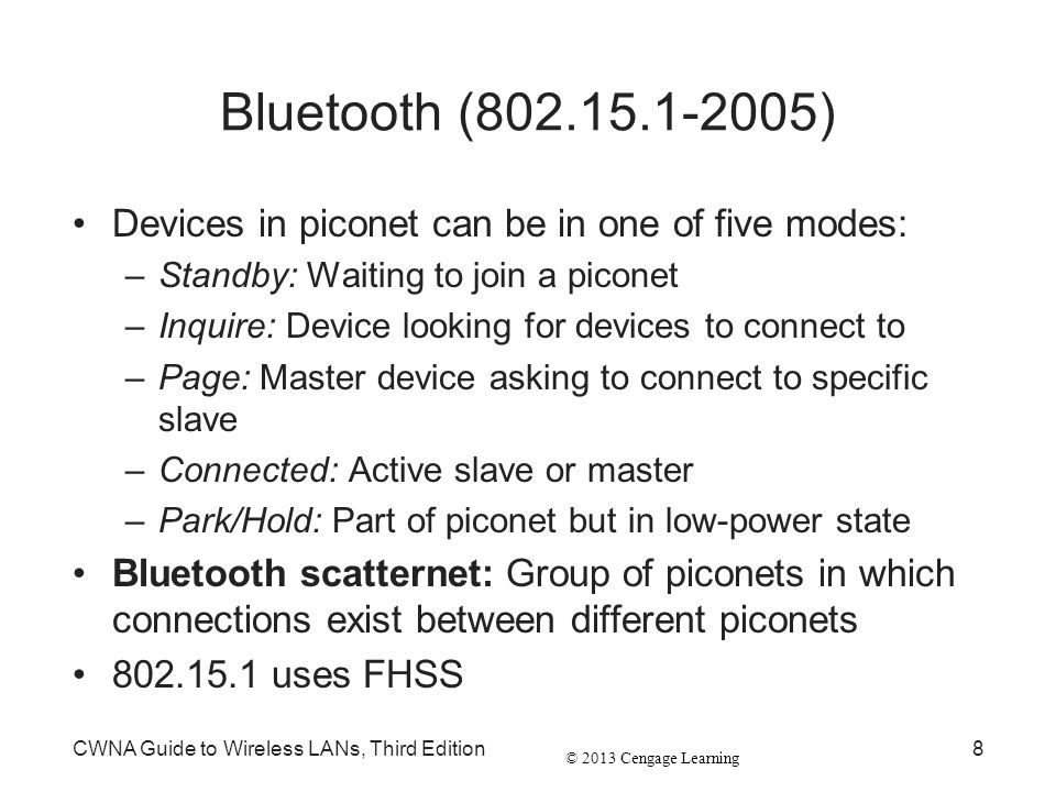 © 2013 Cengage Learning CWNA Guide to Wireless LANs, Third Edition8 Bluetooth (802.15.1-2005) Devices in piconet can be in one of five modes: –Standby
