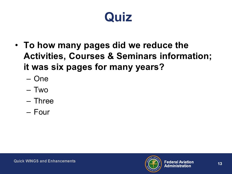 13 Federal Aviation Administration Quick WINGS and Enhancements Quiz To how many pages did we reduce the Activities, Courses & Seminars information; it was six pages for many years.