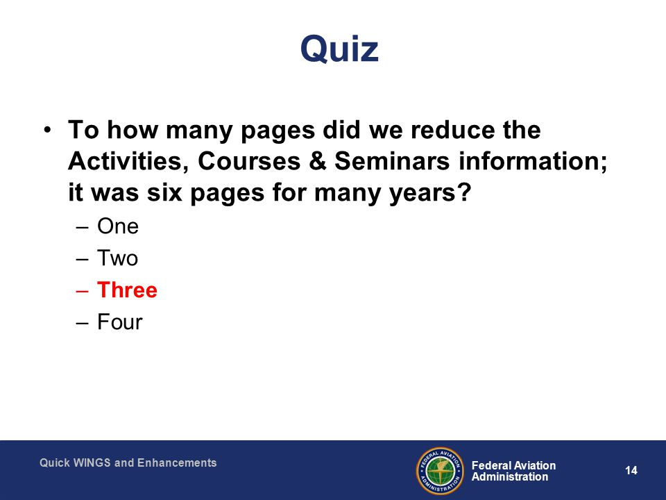 14 Federal Aviation Administration Quick WINGS and Enhancements Quiz To how many pages did we reduce the Activities, Courses & Seminars information; it was six pages for many years.