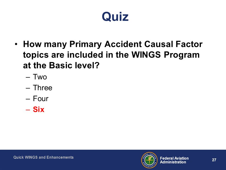 27 Federal Aviation Administration Quick WINGS and Enhancements Quiz How many Primary Accident Causal Factor topics are included in the WINGS Program at the Basic level.