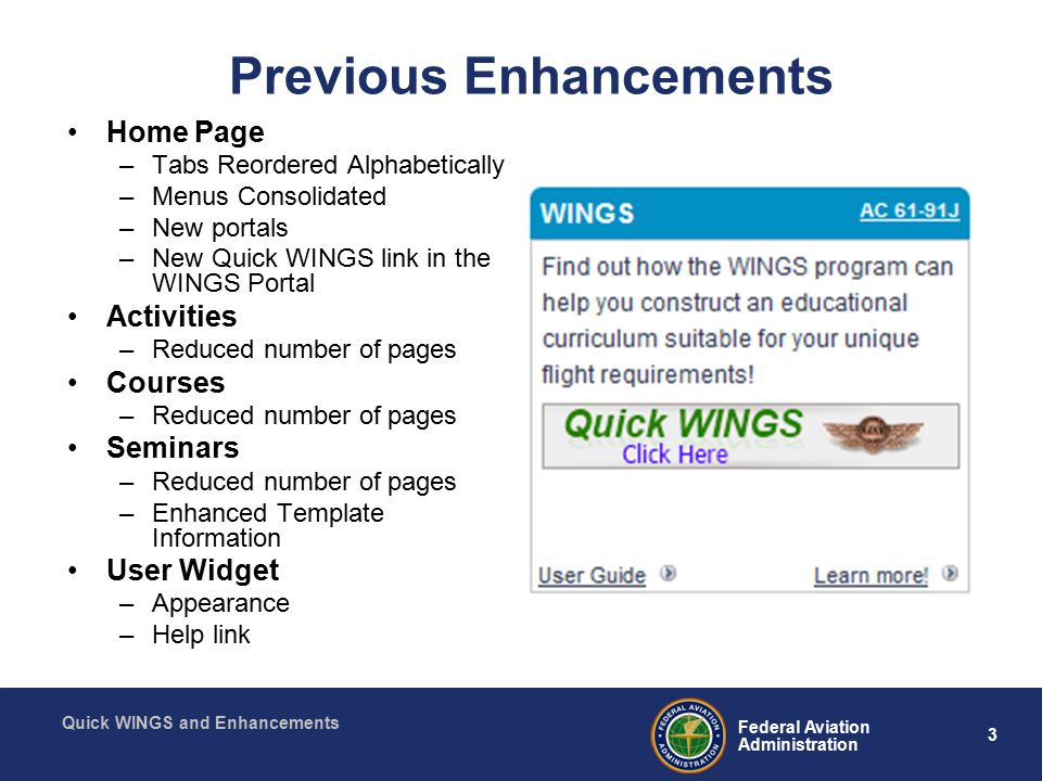 3 Federal Aviation Administration Quick WINGS and Enhancements Previous Enhancements Home Page –Tabs Reordered Alphabetically –Menus Consolidated –New portals –New Quick WINGS link in the WINGS Portal Activities –Reduced number of pages Courses –Reduced number of pages Seminars –Reduced number of pages –Enhanced Template Information User Widget –Appearance –Help link