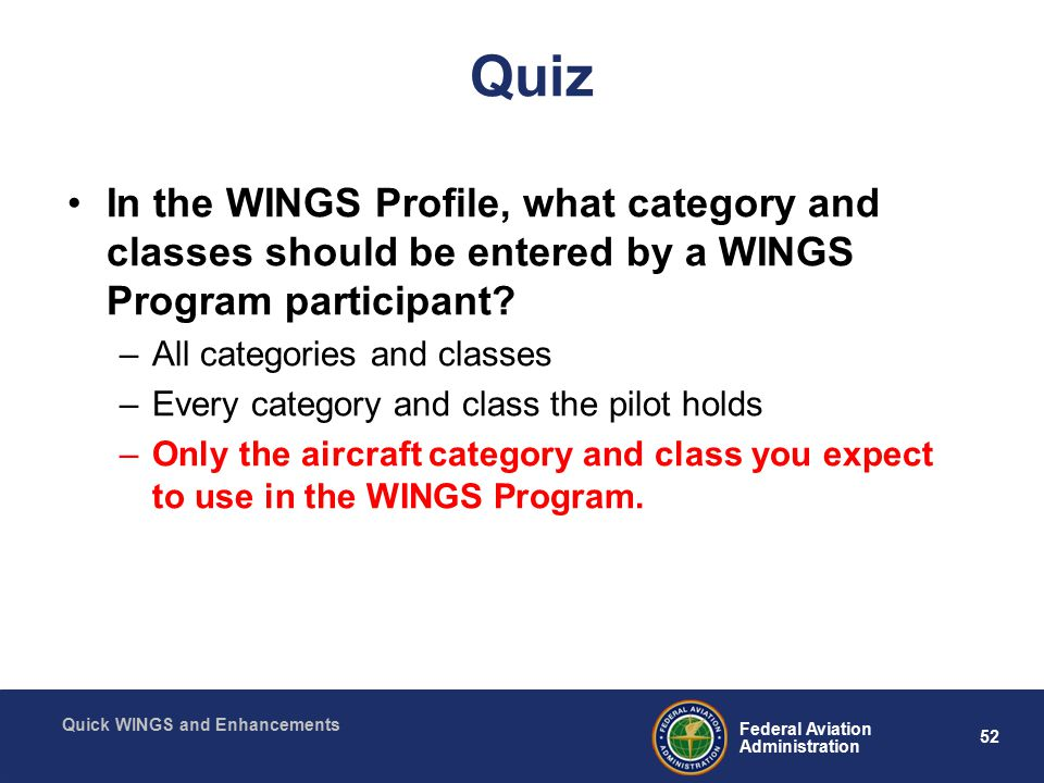 52 Federal Aviation Administration Quick WINGS and Enhancements Quiz In the WINGS Profile, what category and classes should be entered by a WINGS Program participant.