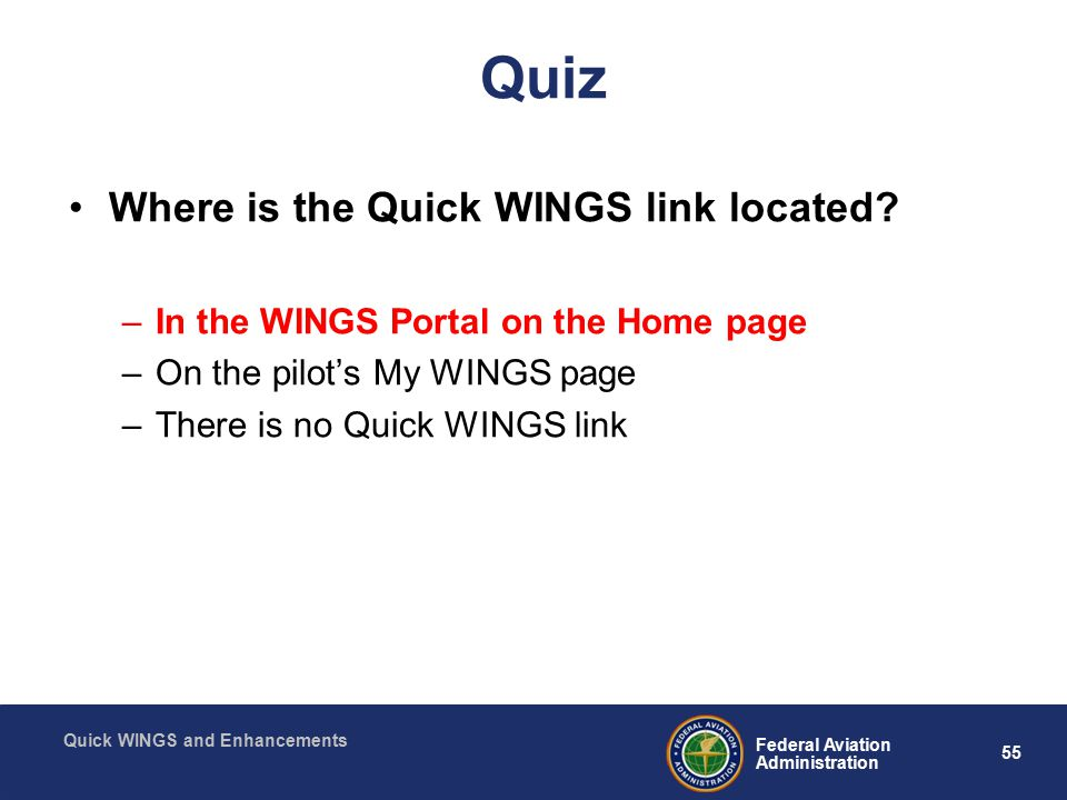 55 Federal Aviation Administration Quick WINGS and Enhancements Quiz Where is the Quick WINGS link located.