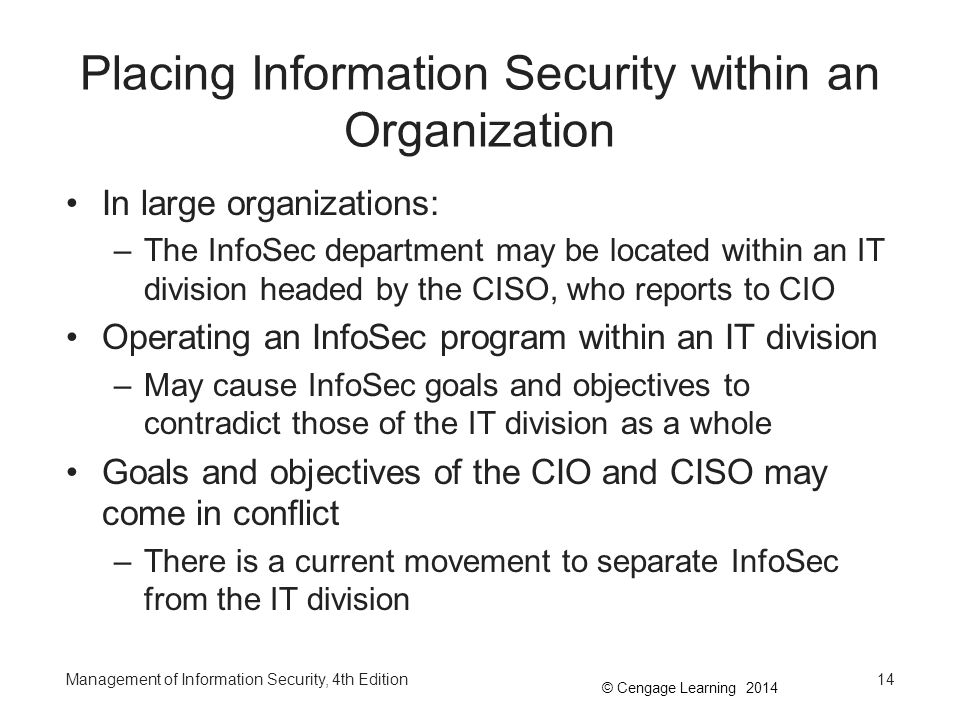 © Cengage Learning 2014 Placing Information Security within an Organization (continued) The challenge is to design a reporting structure for the InfoSec program that balances the competing needs of the communities of interest Many of the best practices on InfoSec program positioning from industry groups can be found on pages 172-181 of the text book –Taken from a chapter of Charles Cresson Wood's book Information Security Roles and Responsibilities Made Easy Management of Information Security, 4th Edition15