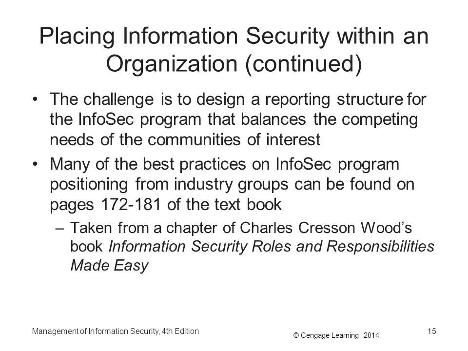 © Cengage Learning 2014 Components of the Security Program (continued) The Information Security Program covers the following topics: –Elements of computer security –Roles and responsibilities –Common threats –Common InfoSec controls –Risk management –Security program management –Contingency planning Management of Information Security, 4th Edition16