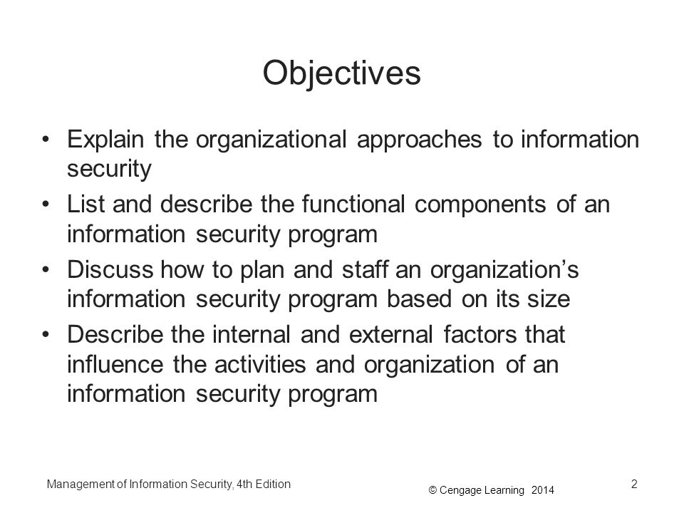© Cengage Learning 2014 Objectives (continued) List and describe the typical job titles and functions performed in the information security program Discuss the components of a security education, training, and awareness program and explain how organizations create and manage these programs Management of Information Security, 4th Edition3