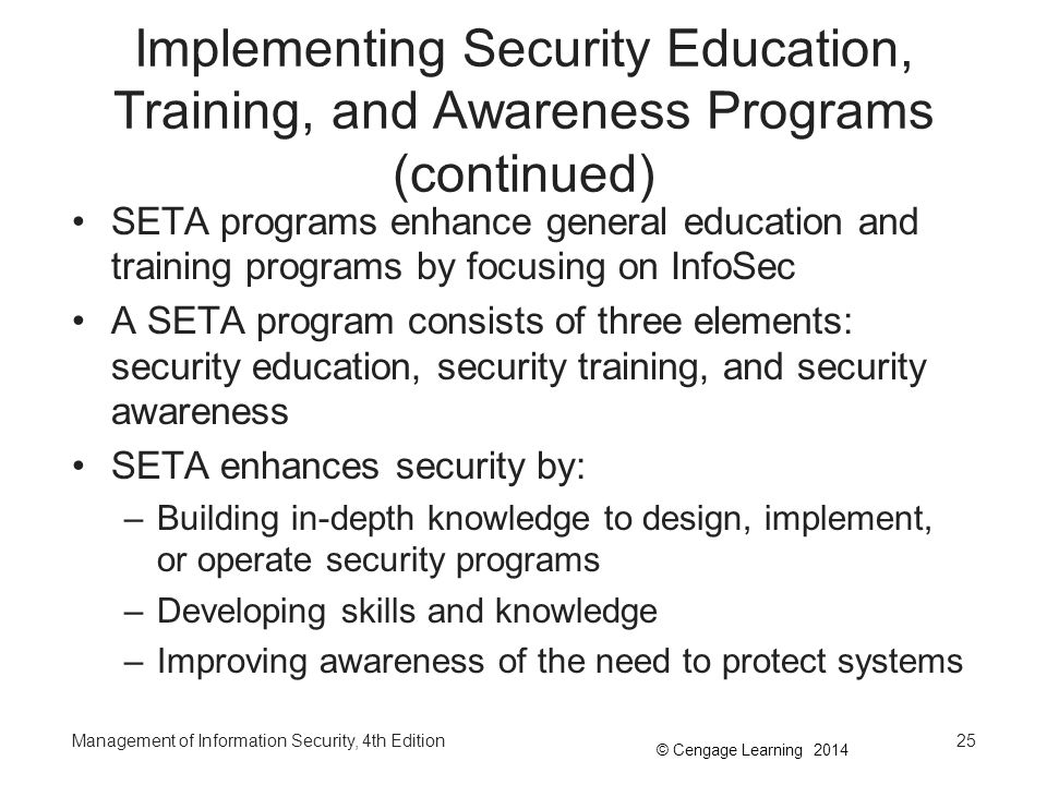 © Cengage Learning 2014 Implementing Security Education, Training, and Awareness Programs (continued) SETA programs enhance general education and trai