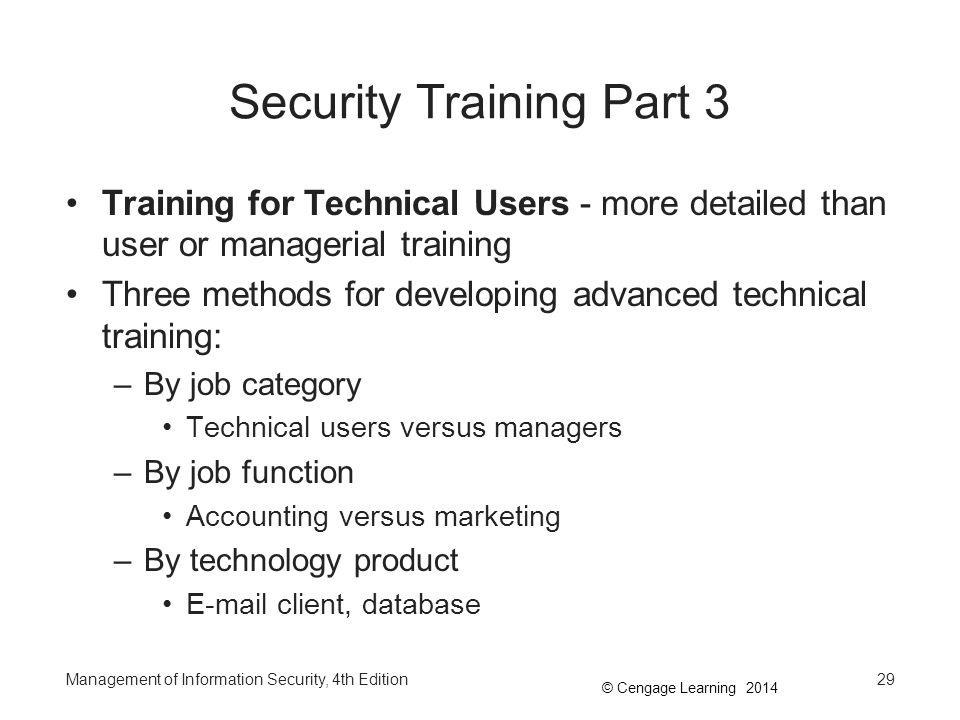 © Cengage Learning 2014 Security Training Part 3 Training for Technical Users - more detailed than user or managerial training Three methods for devel