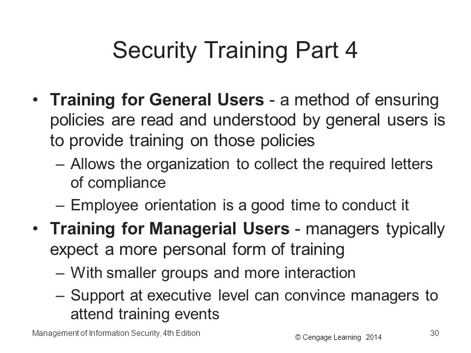 © Cengage Learning 2014 Security Training Part 4 Training for General Users - a method of ensuring policies are read and understood by general users i