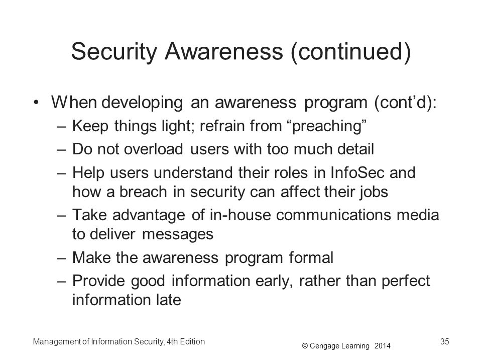 """© Cengage Learning 2014 Security Awareness (continued) When developing an awareness program (cont'd): –Keep things light; refrain from """"preaching"""" –Do"""