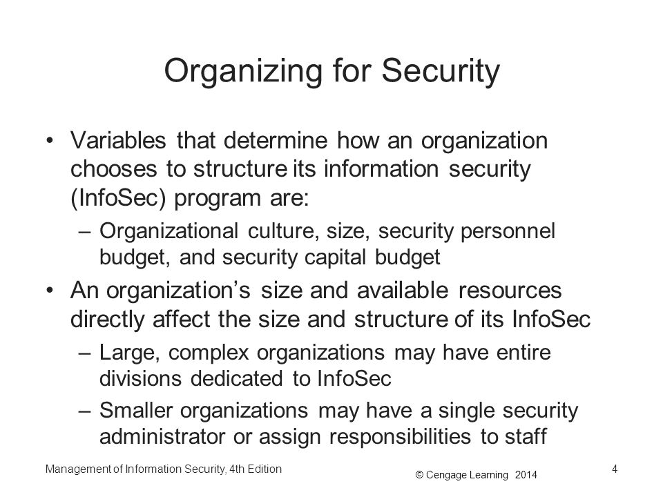 © Cengage Learning 2014 Organizing for Security (continued) Personnel budget for InfoSec is also a factor –The size of the InfoSec budget typically corresponds to the size of the organization –Office politics, the economy, and budget forecasts are some factors that cause upper management to juggle with staffing levels Another important variable is the portion of capital and expense budget for physical resources that is dedicated to InfoSec –Includes allocation of offices, computer labs, and testing facilities Management of Information Security, 4th Edition5